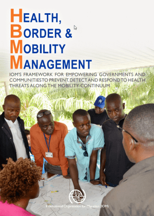 Health, Border & Mobility Management: IOM's framework for empowering governments and communities to prevent, detect and respond to health threats along the mobility continuum